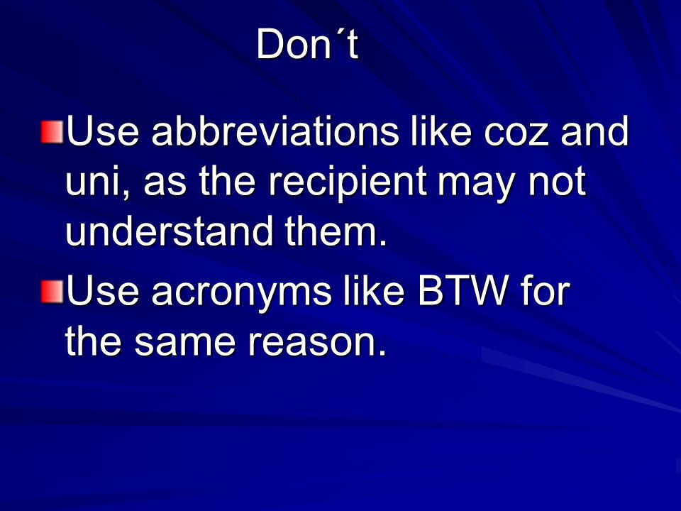 Don´t Use abbreviations like coz and uni, as the recipient may not understand them.