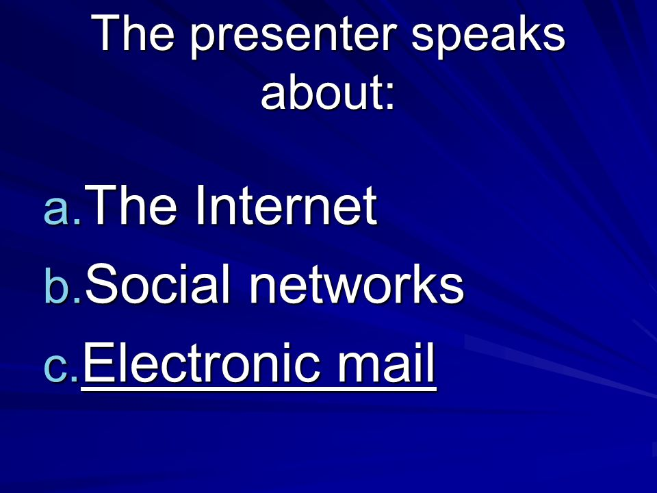 The presenter speaks about: a. The Internet b. Social networks c. Electronic mail