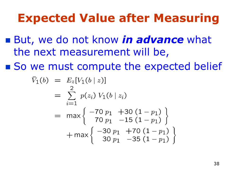 37 Expected Value after Measuring But, we do not know in advance what the next measurement will be, So we must compute the expected belief
