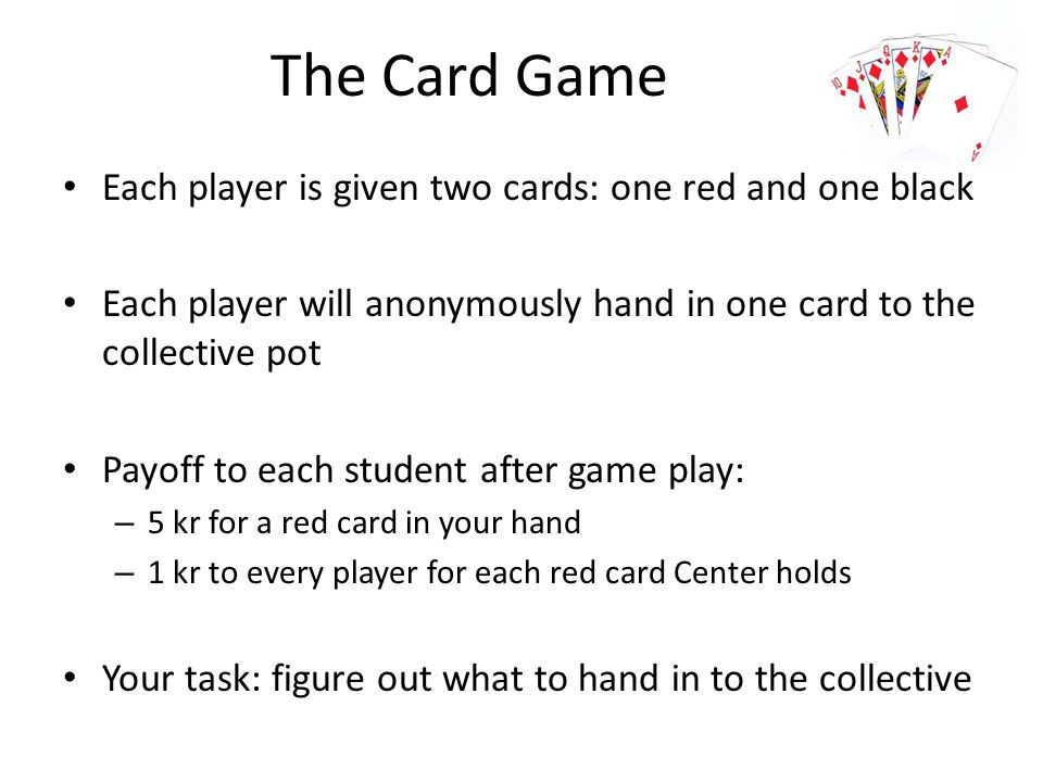 The Card Game Each player is given two cards: one red and one black Each player will anonymously hand in one card to the collective pot Payoff to each student after game play: – 5 kr for a red card in your hand – 1 kr to every player for each red card Center holds Your task: figure out what to hand in to the collective