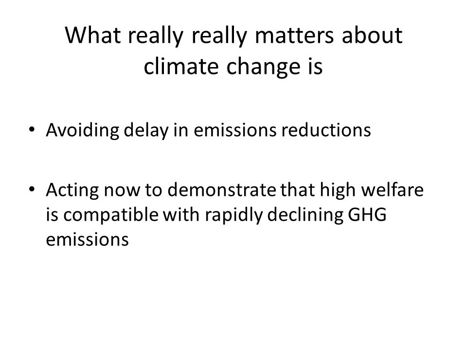 What really really matters about climate change is Avoiding delay in emissions reductions Acting now to demonstrate that high welfare is compatible with rapidly declining GHG emissions