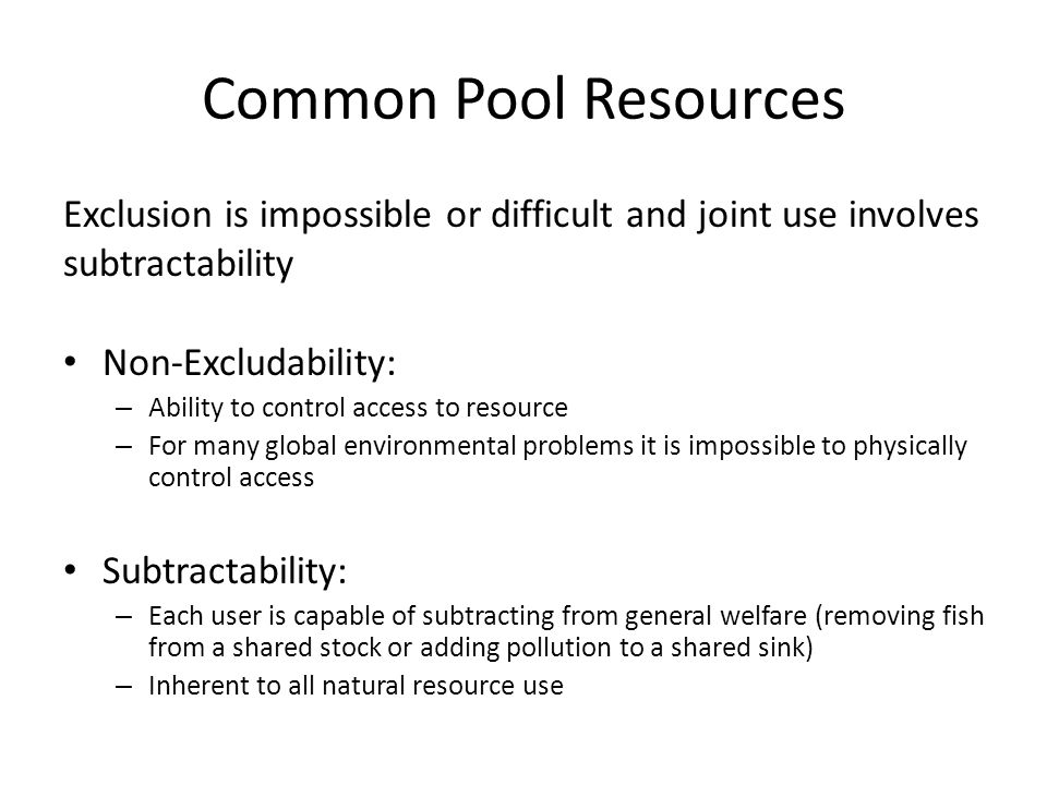 Common Pool Resources Exclusion is impossible or difficult and joint use involves subtractability Non-Excludability: – Ability to control access to resource – For many global environmental problems it is impossible to physically control access Subtractability: – Each user is capable of subtracting from general welfare (removing fish from a shared stock or adding pollution to a shared sink) – Inherent to all natural resource use