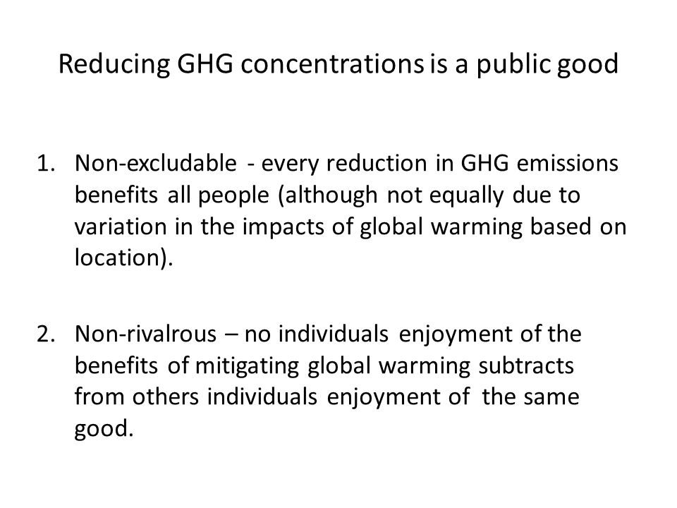 Reducing GHG concentrations is a public good 1.Non-excludable - every reduction in GHG emissions benefits all people (although not equally due to variation in the impacts of global warming based on location).