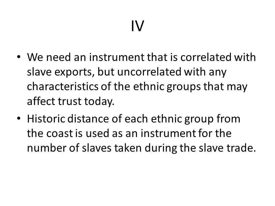 IV We need an instrument that is correlated with slave exports, but uncorrelated with any characteristics of the ethnic groups that may affect trust t