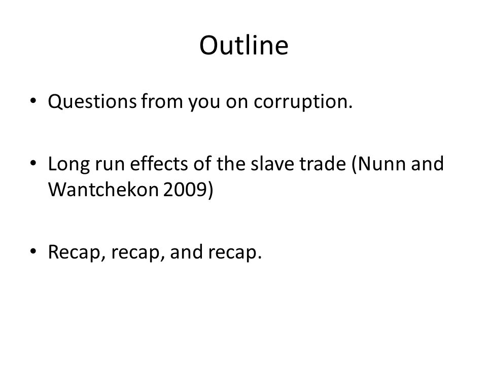 Outline Questions from you on corruption. Long run effects of the slave trade (Nunn and Wantchekon 2009) Recap, recap, and recap.