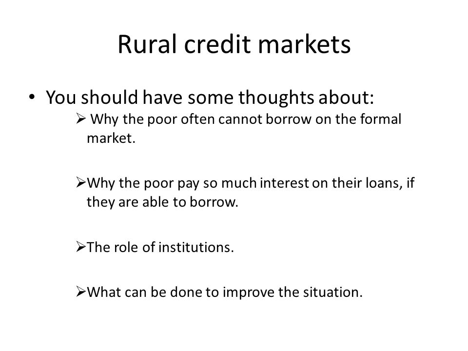 Rural credit markets You should have some thoughts about:  Why the poor often cannot borrow on the formal market.  Why the poor pay so much interest