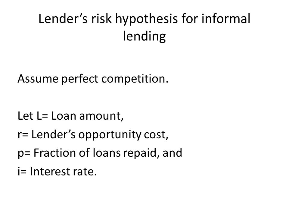 Lender's risk hypothesis for informal lending Assume perfect competition. Let L= Loan amount, r= Lender's opportunity cost, p= Fraction of loans repai