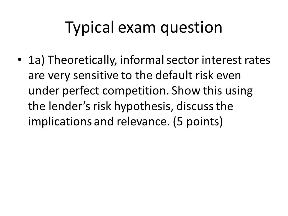 Typical exam question 1a) Theoretically, informal sector interest rates are very sensitive to the default risk even under perfect competition. Show th