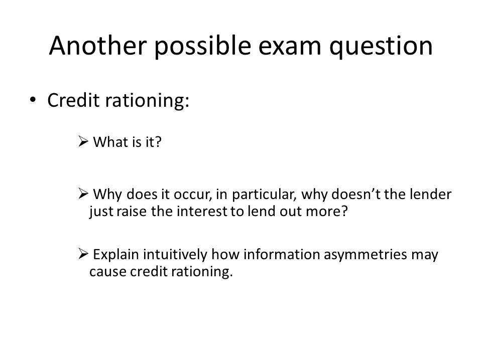 Another possible exam question Credit rationing:  What is it?  Why does it occur, in particular, why doesn't the lender just raise the interest to l