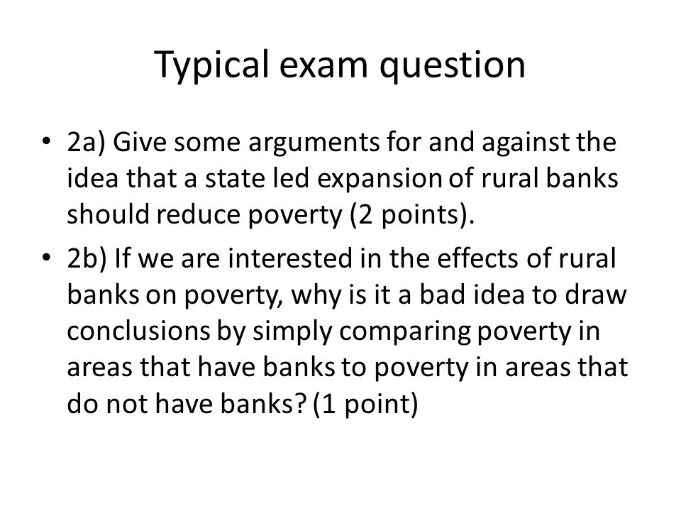 Typical exam question 2a) Give some arguments for and against the idea that a state led expansion of rural banks should reduce poverty (2 points). 2b)
