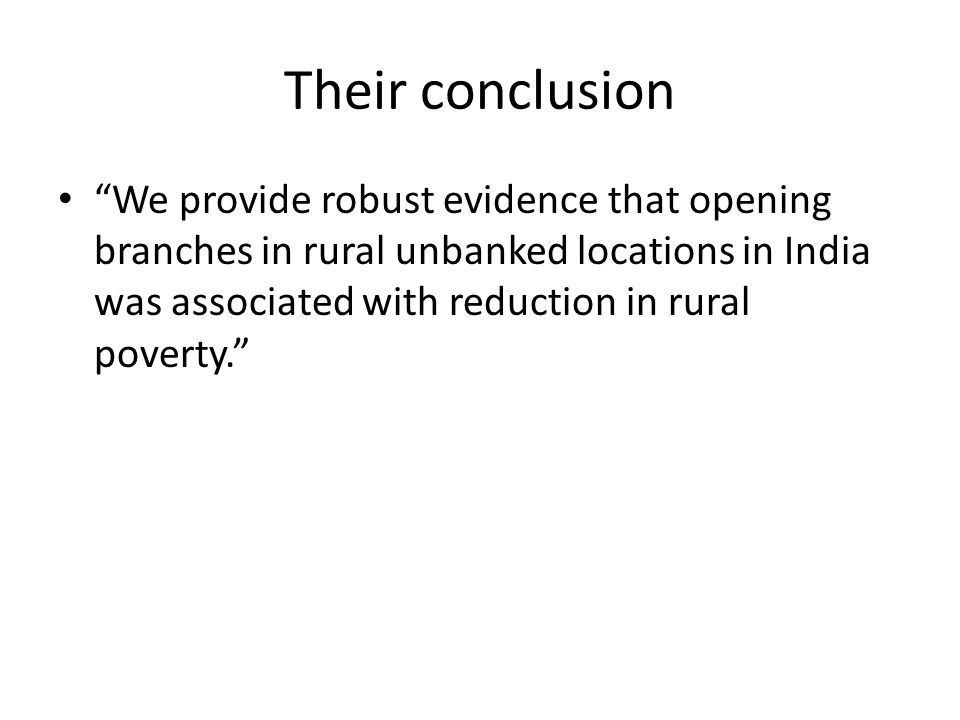 "Their conclusion ""We provide robust evidence that opening branches in rural unbanked locations in India was associated with reduction in rural poverty"