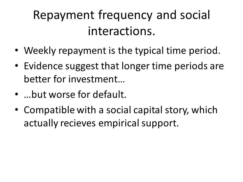 Repayment frequency and social interactions. Weekly repayment is the typical time period. Evidence suggest that longer time periods are better for inv