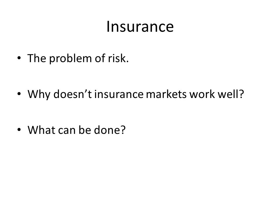 Insurance The problem of risk. Why doesn't insurance markets work well? What can be done?