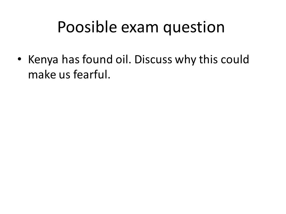 Poosible exam question Kenya has found oil. Discuss why this could make us fearful.