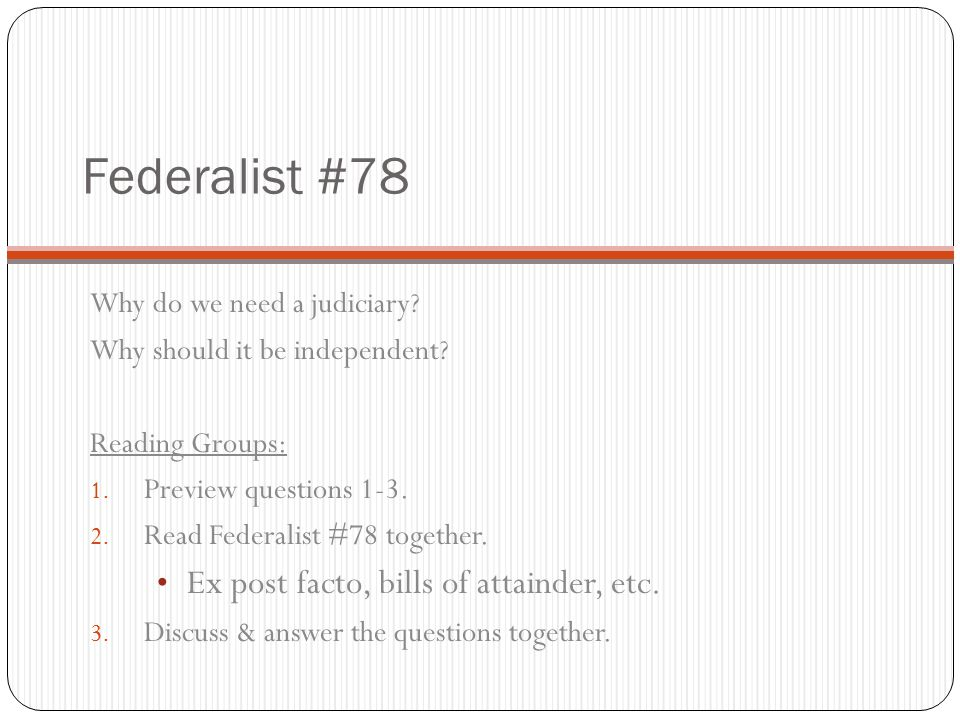 Federalist #78 – Hamilton said … Judiciary will always be the least dangerous to the political rights of the Constitution; because it will be least in a capacity to annoy or injure them - still true.