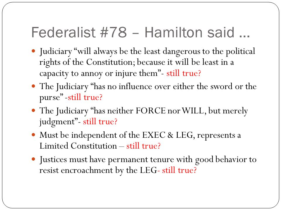 "Federalist #78 – Hamilton said … Judiciary ""will always be the least dangerous to the political rights of the Constitution; because it will be least i"