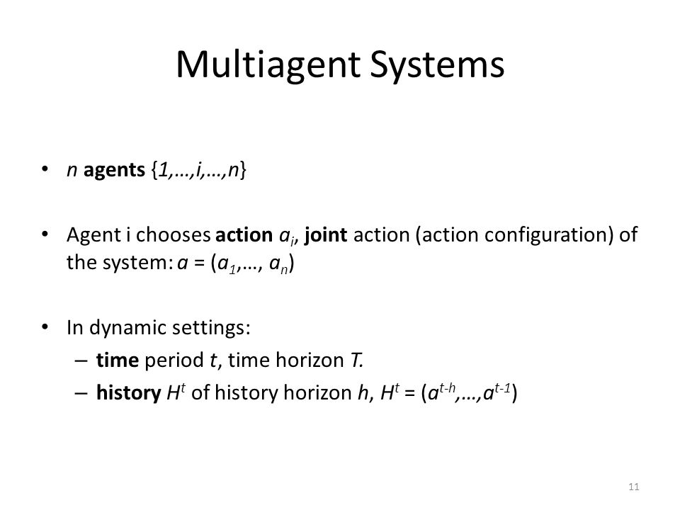 Multiagent Systems n agents {1,…,i,…,n} Agent i chooses action a i, joint action (action configuration) of the system: a = (a 1,…, a n ) In dynamic settings: – time period t, time horizon T.