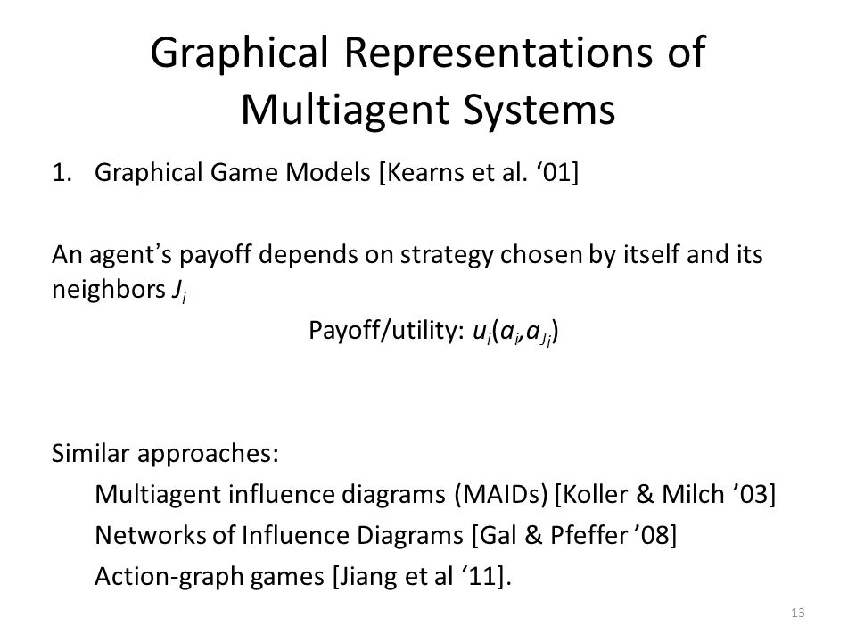 Graphical Representations of Multiagent Systems 1.Graphical Game Models [Kearns et al. '01] An agent's payoff depends on strategy chosen by itself and