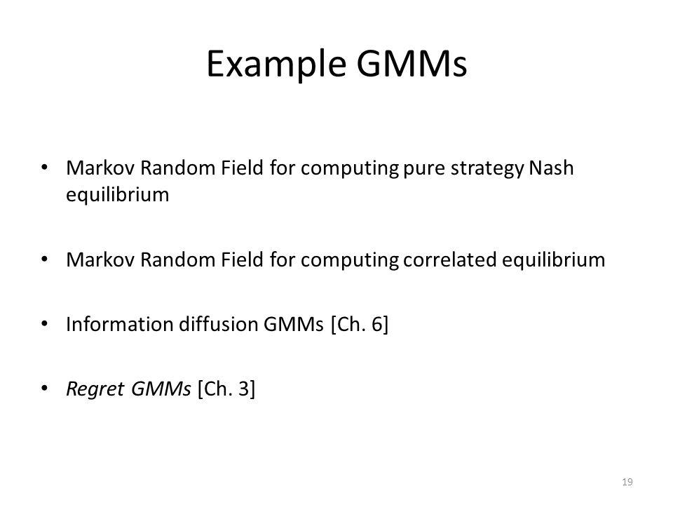 Example GMMs Markov Random Field for computing pure strategy Nash equilibrium Markov Random Field for computing correlated equilibrium Information diffusion GMMs [Ch.
