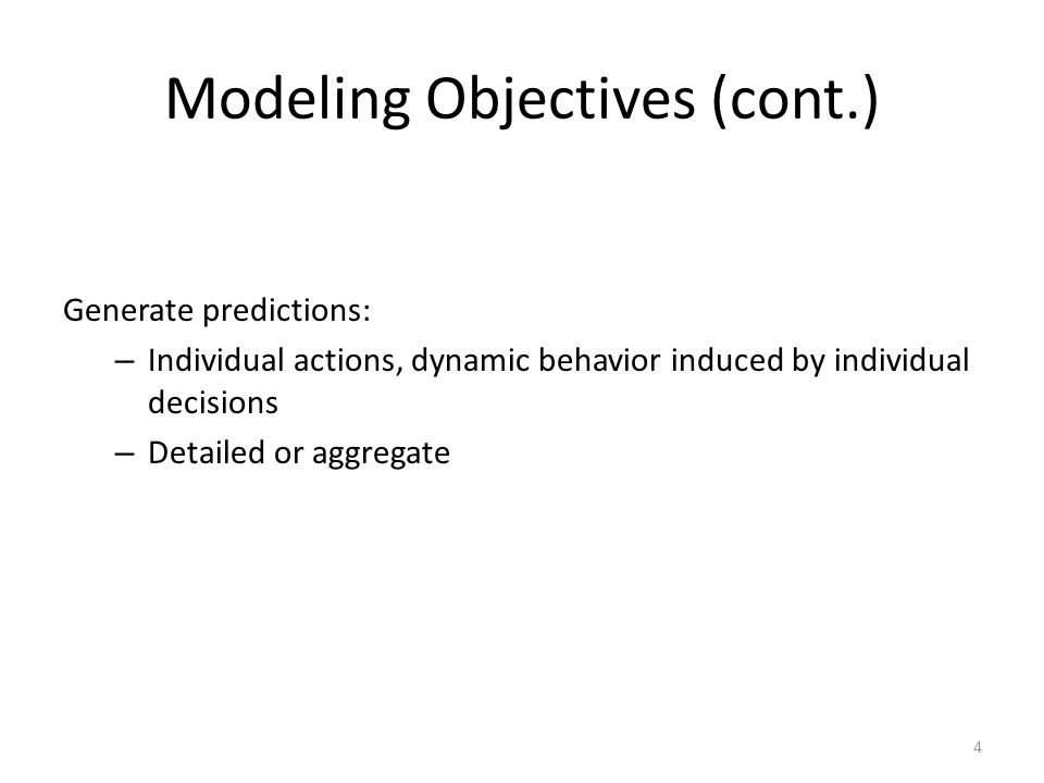 Modeling Objectives (cont.) Generate predictions: – Individual actions, dynamic behavior induced by individual decisions – Detailed or aggregate 4