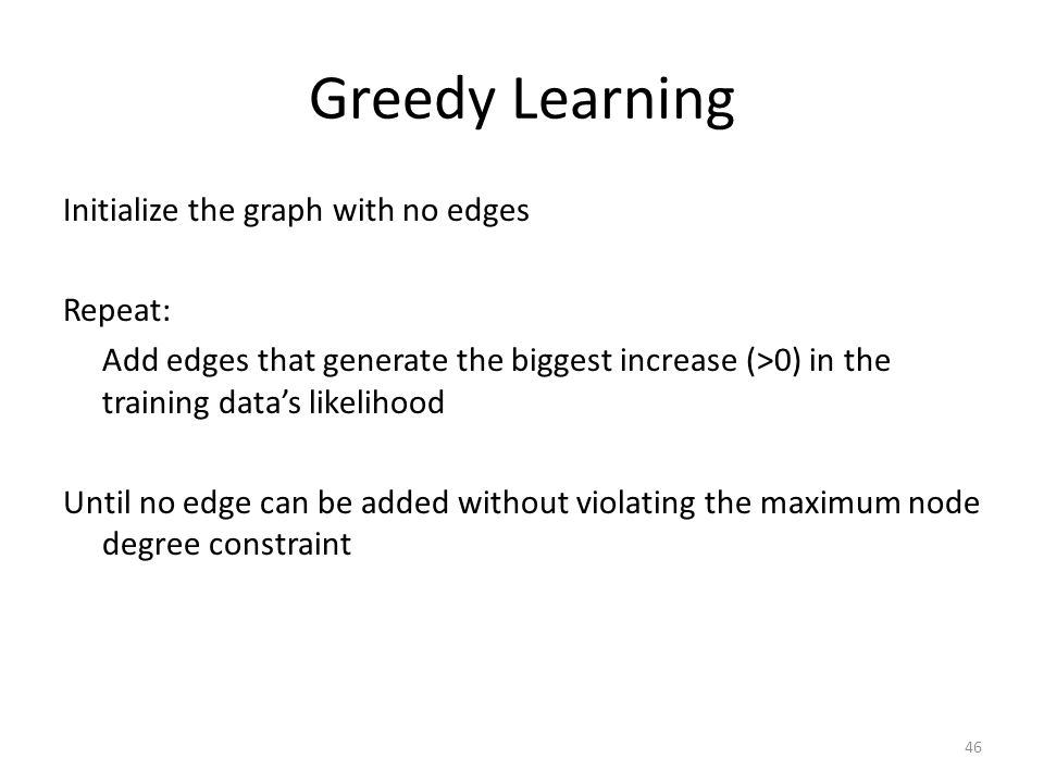 Greedy Learning Initialize the graph with no edges Repeat: Add edges that generate the biggest increase (>0) in the training data's likelihood Until no edge can be added without violating the maximum node degree constraint 46
