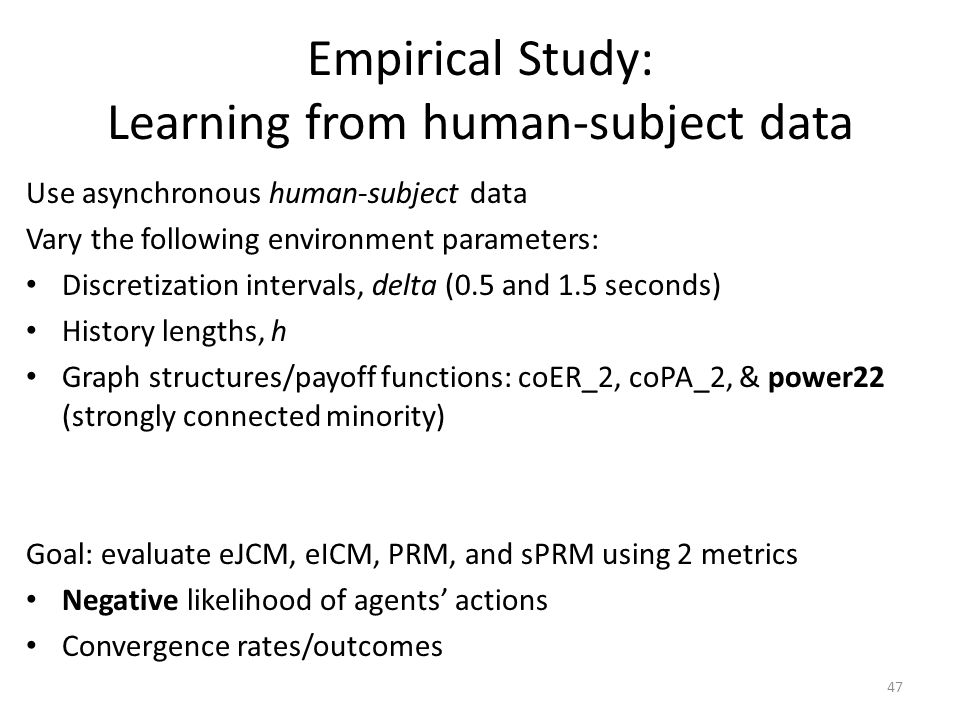 Empirical Study: Learning from human-subject data Use asynchronous human-subject data Vary the following environment parameters: Discretization intervals, delta (0.5 and 1.5 seconds) History lengths, h Graph structures/payoff functions: coER_2, coPA_2, & power22 (strongly connected minority) Goal: evaluate eJCM, eICM, PRM, and sPRM using 2 metrics Negative likelihood of agents' actions Convergence rates/outcomes 47