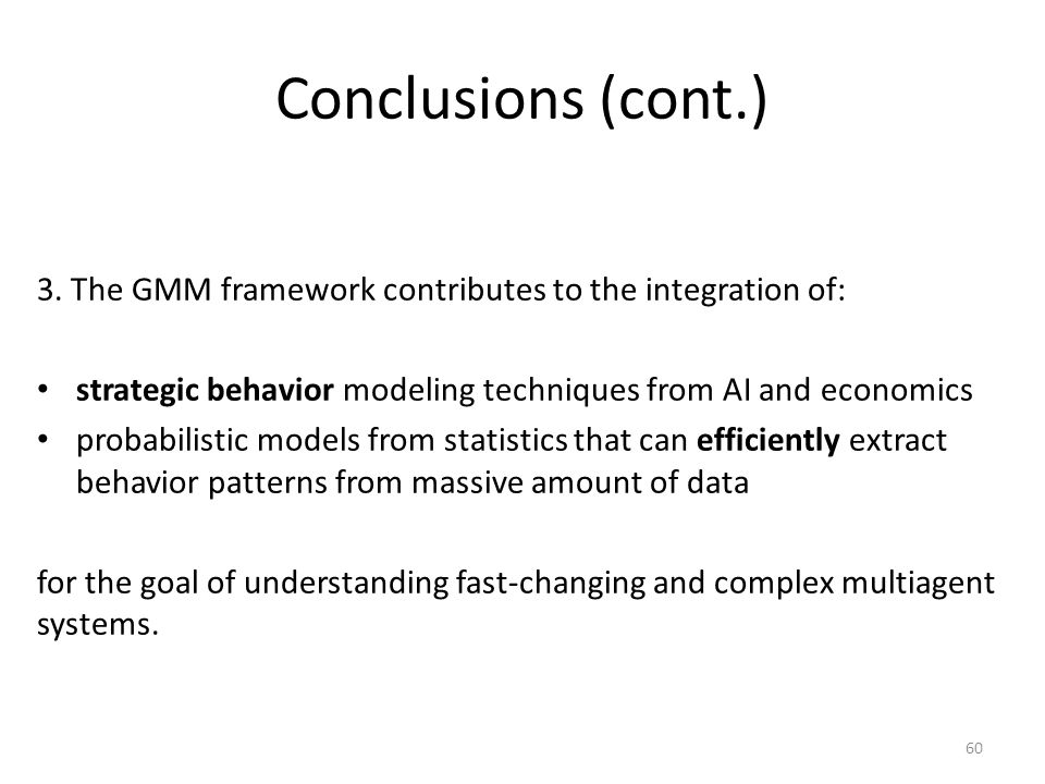 Conclusions (cont.) 3. The GMM framework contributes to the integration of: strategic behavior modeling techniques from AI and economics probabilistic