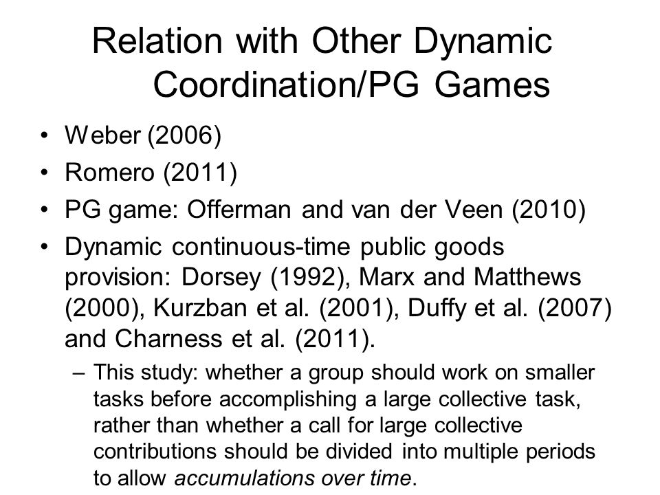Relation with Other Dynamic Coordination/PG Games Weber (2006) Romero (2011) PG game: Offerman and van der Veen (2010) Dynamic continuous-time public goods provision: Dorsey (1992), Marx and Matthews (2000), Kurzban et al.
