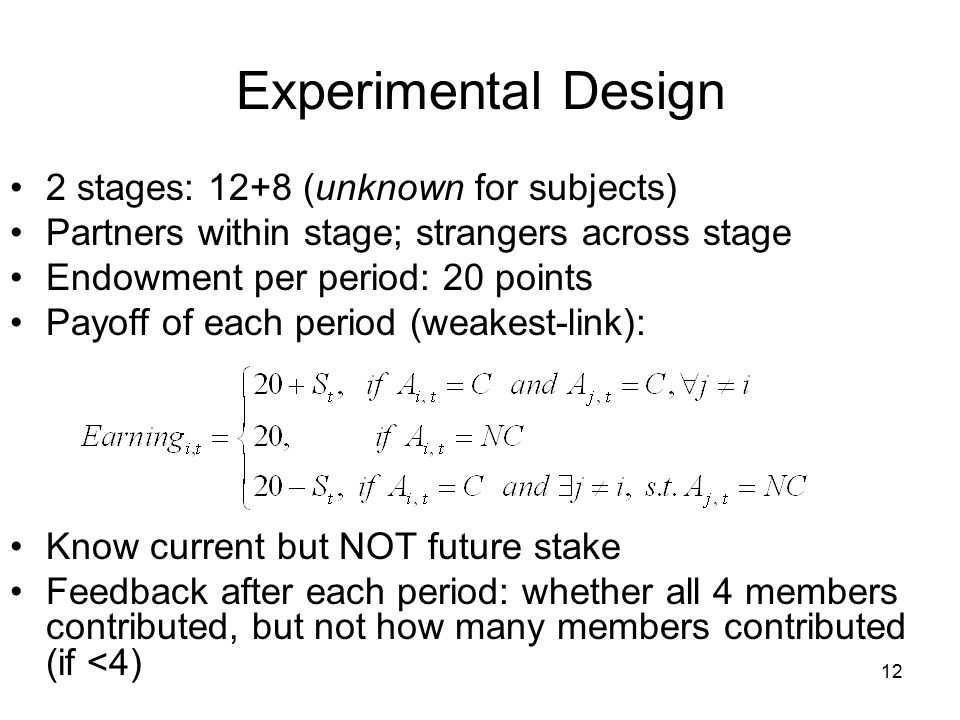 Experimental Design 2 stages: 12+8 (unknown for subjects) Partners within stage; strangers across stage Endowment per period: 20 points Payoff of each period (weakest-link): Know current but NOT future stake Feedback after each period: whether all 4 members contributed, but not how many members contributed (if <4) 12