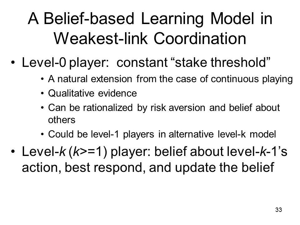 A Belief-based Learning Model in Weakest-link Coordination Level-0 player: constant stake threshold A natural extension from the case of continuous playing Qualitative evidence Can be rationalized by risk aversion and belief about others Could be level-1 players in alternative level-k model Level-k (k>=1) player: belief about level-k-1's action, best respond, and update the belief 33