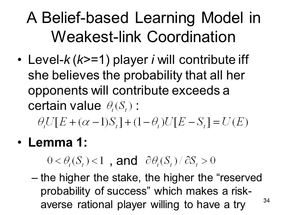 A Belief-based Learning Model in Weakest-link Coordination Level-k (k>=1) player i will contribute iff she believes the probability that all her opponents will contribute exceeds a certain value : Lemma 1:, and –the higher the stake, the higher the reserved probability of success which makes a risk- averse rational player willing to have a try 34