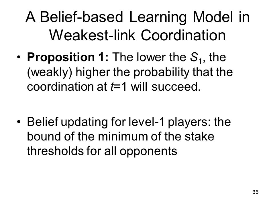 A Belief-based Learning Model in Weakest-link Coordination Proposition 1: The lower the S 1, the (weakly) higher the probability that the coordination at t=1 will succeed.