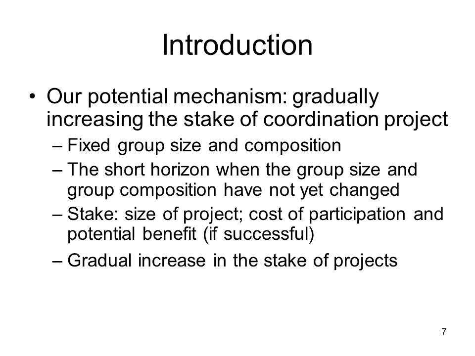 Introduction Our potential mechanism: gradually increasing the stake of coordination project –Fixed group size and composition –The short horizon when the group size and group composition have not yet changed –Stake: size of project; cost of participation and potential benefit (if successful) –Gradual increase in the stake of projects 7