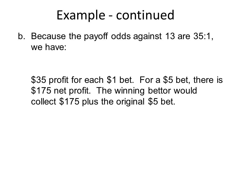 Example - continued b.Because the payoff odds against 13 are 35:1, we have: $35 profit for each $1 bet.