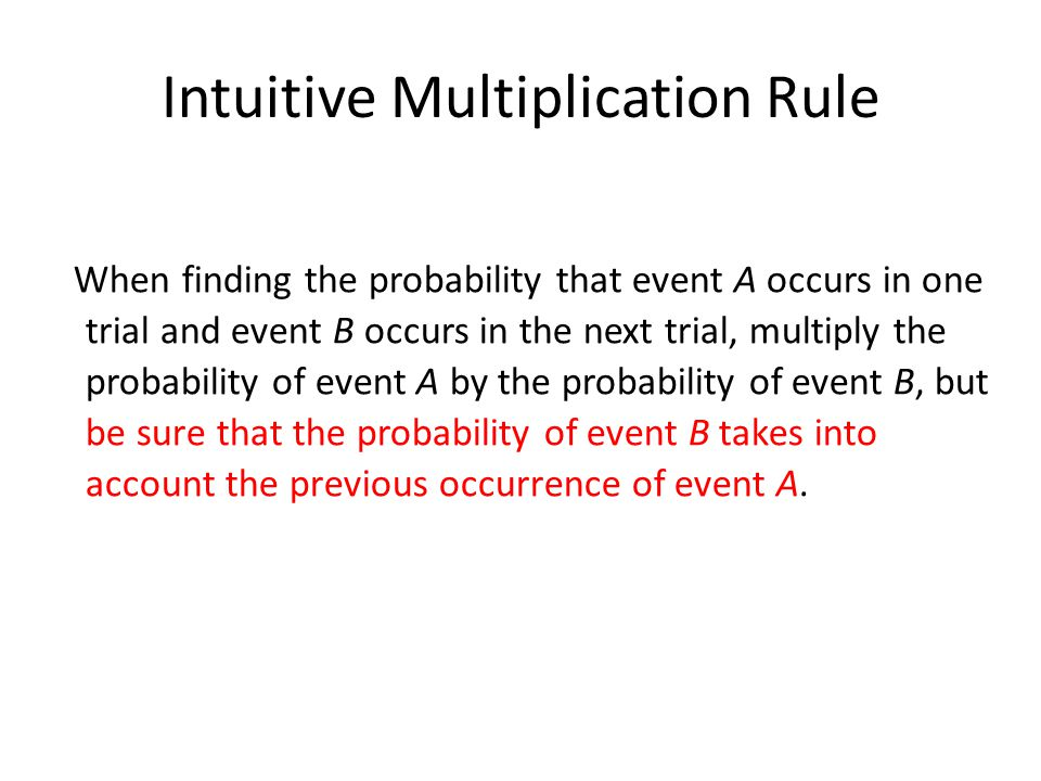 Intuitive Multiplication Rule When finding the probability that event A occurs in one trial and event B occurs in the next trial, multiply the probability of event A by the probability of event B, but be sure that the probability of event B takes into account the previous occurrence of event A.