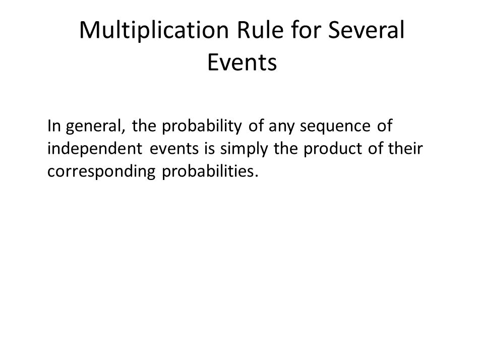 Multiplication Rule for Several Events In general, the probability of any sequence of independent events is simply the product of their corresponding probabilities.
