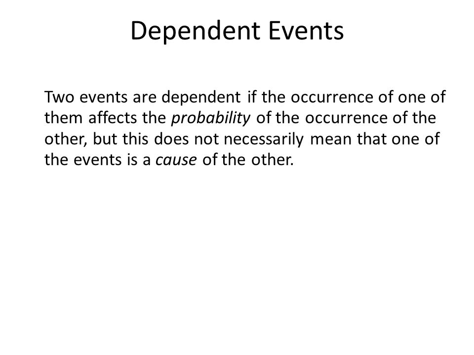 Dependent Events Two events are dependent if the occurrence of one of them affects the probability of the occurrence of the other, but this does not necessarily mean that one of the events is a cause of the other.