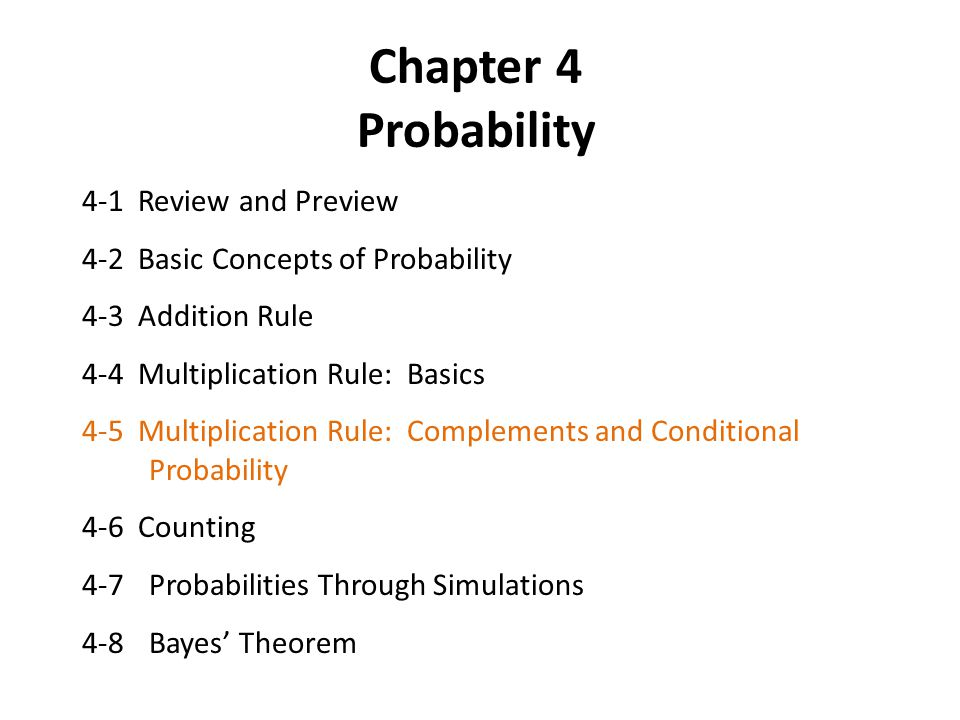 Chapter 4 Probability 4-1 Review and Preview 4-2 Basic Concepts of Probability 4-3 Addition Rule 4-4 Multiplication Rule: Basics 4-5 Multiplication Rule: Complements and Conditional Probability 4-6 Counting 4-7Probabilities Through Simulations 4-8Bayes' Theorem