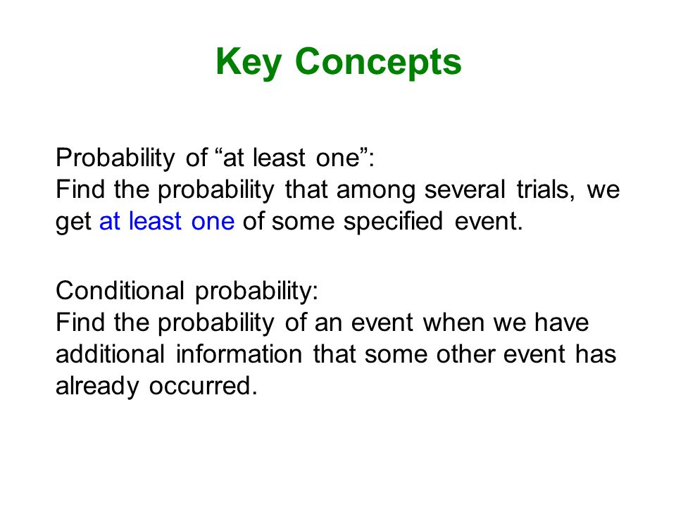 Key Concepts Probability of at least one : Find the probability that among several trials, we get at least one of some specified event.