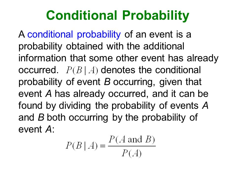 Conditional Probability A conditional probability of an event is a probability obtained with the additional information that some other event has already occurred.