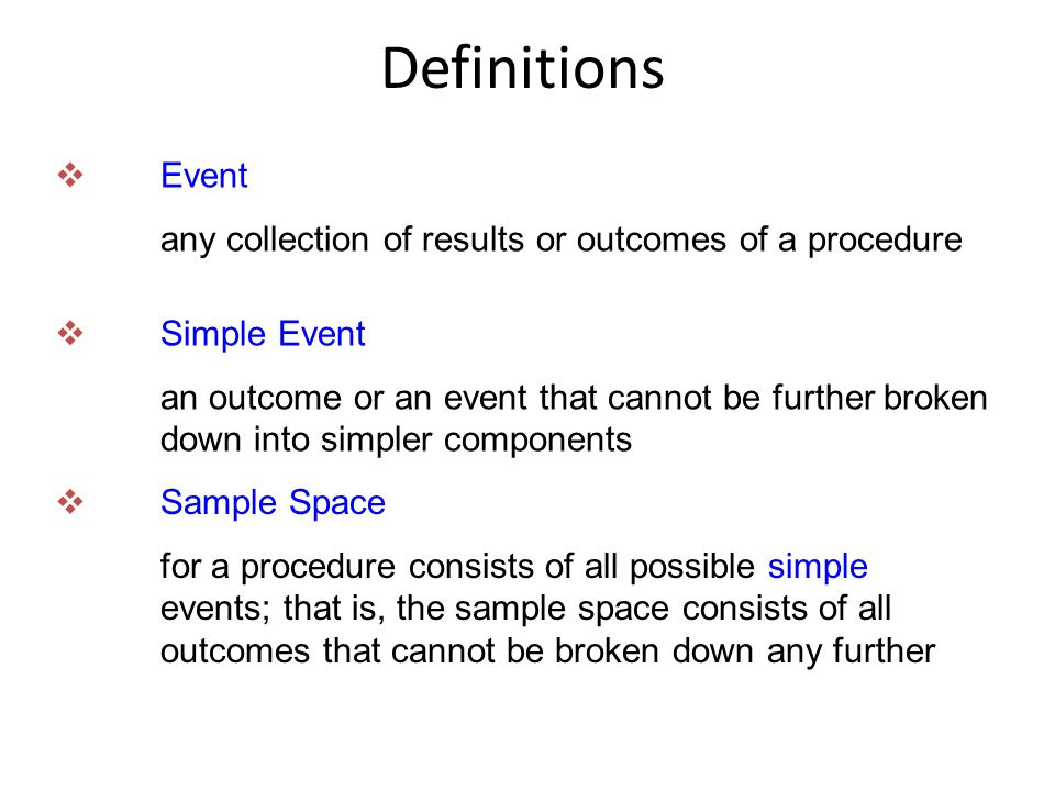 Definitions  Event any collection of results or outcomes of a procedure  Simple Event an outcome or an event that cannot be further broken down into simpler components  Sample Space for a procedure consists of all possible simple events; that is, the sample space consists of all outcomes that cannot be broken down any further