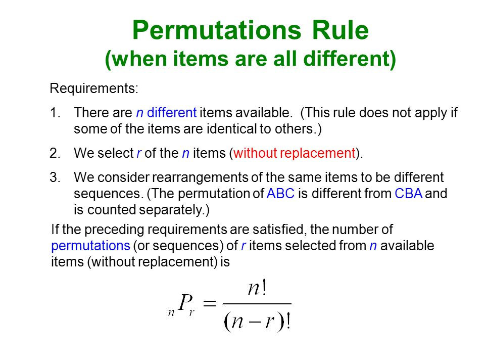 Permutations Rule (when items are all different) If the preceding requirements are satisfied, the number of permutations (or sequences) of r items selected from n available items (without replacement) is Requirements: 1.There are n different items available.