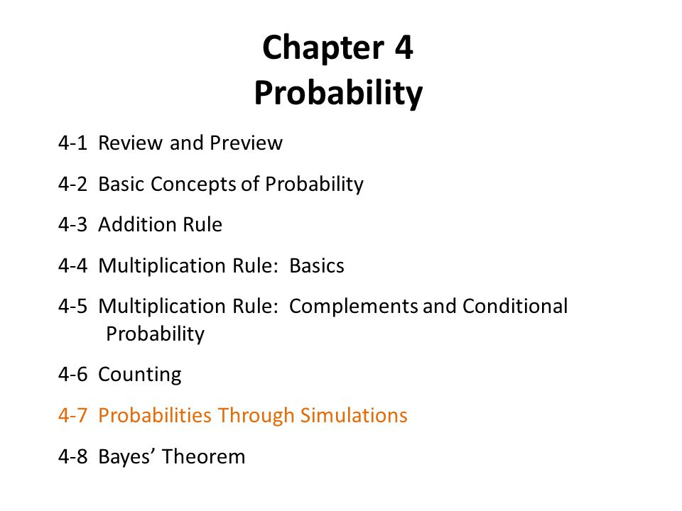 Chapter 4 Probability 4-1 Review and Preview 4-2 Basic Concepts of Probability 4-3 Addition Rule 4-4 Multiplication Rule: Basics 4-5 Multiplication Rule: Complements and Conditional Probability 4-6 Counting 4-7 Probabilities Through Simulations 4-8 Bayes' Theorem