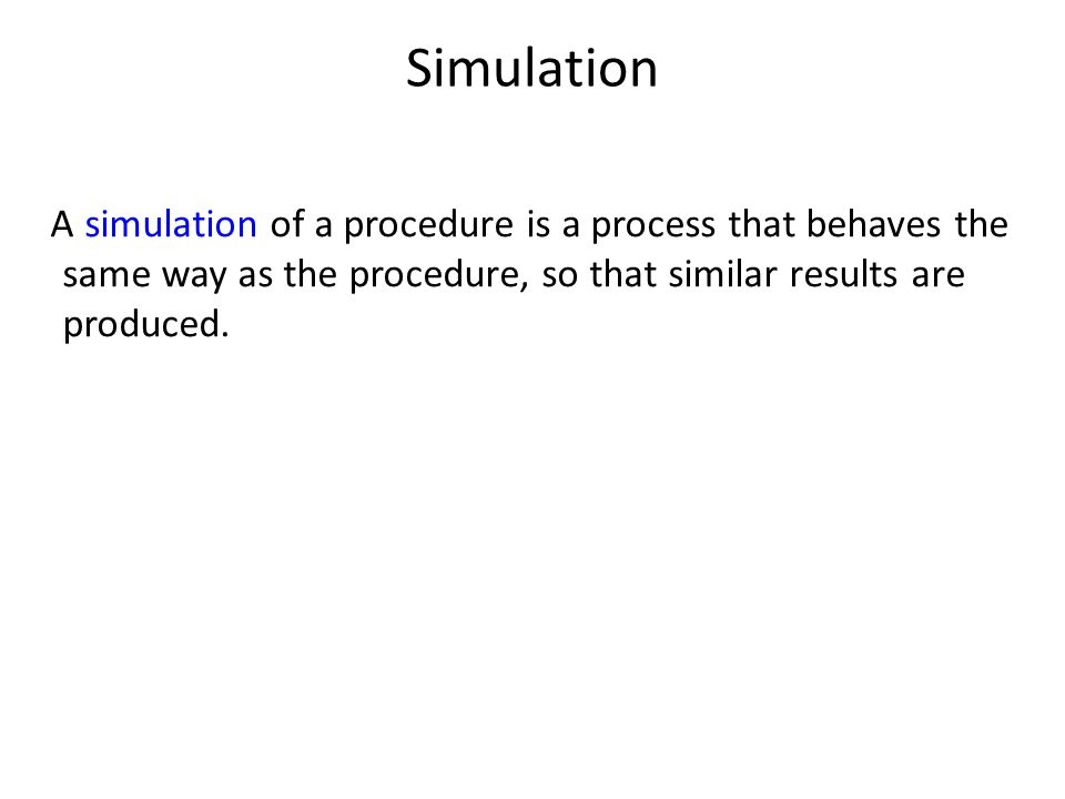 Simulation A simulation of a procedure is a process that behaves the same way as the procedure, so that similar results are produced.