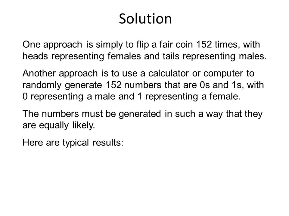 Solution One approach is simply to flip a fair coin 152 times, with heads representing females and tails representing males.