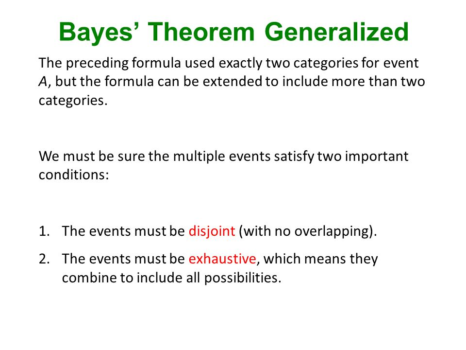 Bayes' Theorem Generalized The preceding formula used exactly two categories for event A, but the formula can be extended to include more than two categories.