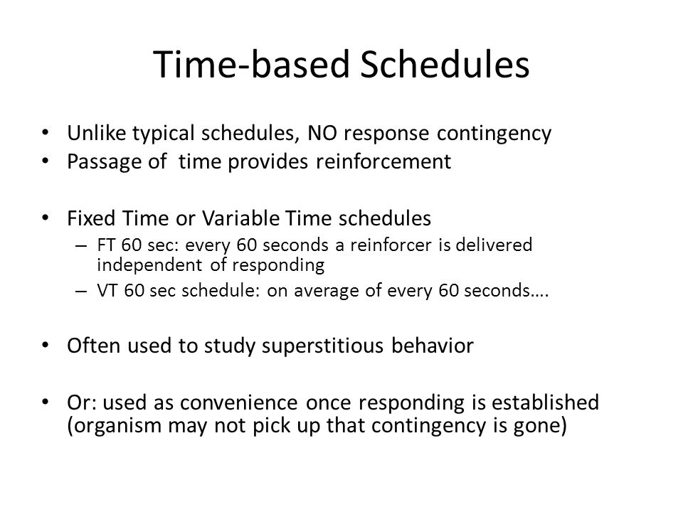 Time-based Schedules Unlike typical schedules, NO response contingency Passage of time provides reinforcement Fixed Time or Variable Time schedules – FT 60 sec: every 60 seconds a reinforcer is delivered independent of responding – VT 60 sec schedule: on average of every 60 seconds….