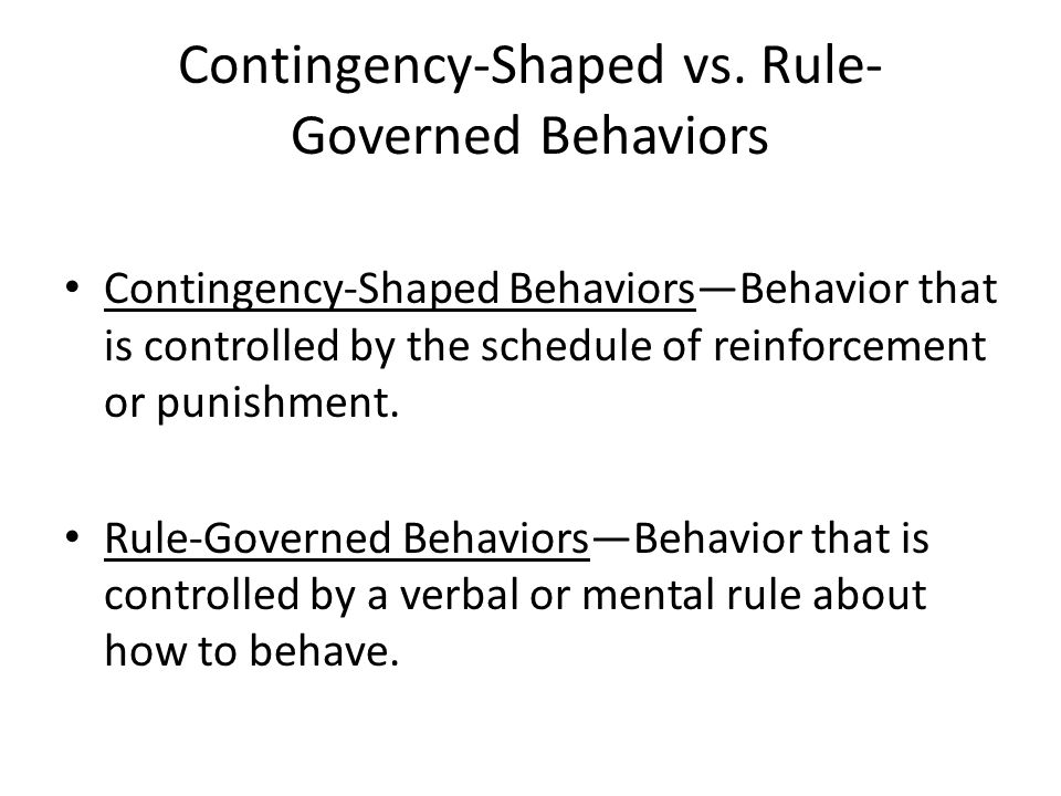 Contingency-Shaped vs. Rule- Governed Behaviors Contingency-Shaped Behaviors—Behavior that is controlled by the schedule of reinforcement or punishmen