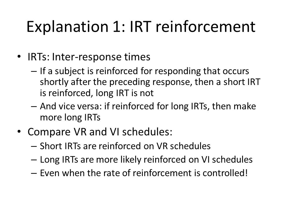 Explanation 1: IRT reinforcement IRTs: Inter-response times – If a subject is reinforced for responding that occurs shortly after the preceding respon
