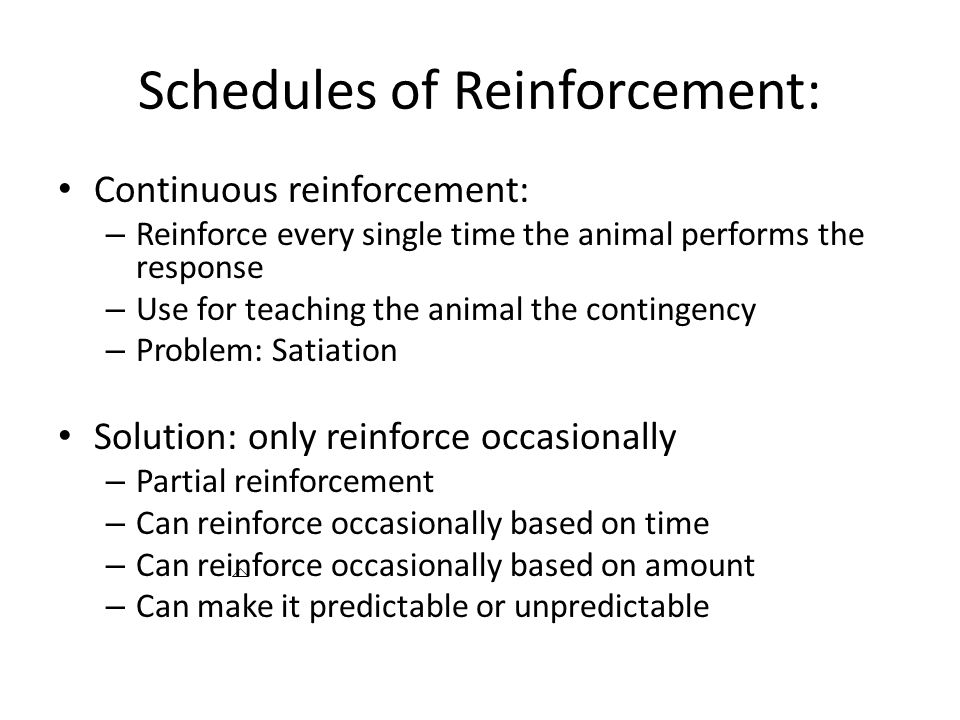 Schedules of Reinforcement: Continuous reinforcement: – Reinforce every single time the animal performs the response – Use for teaching the animal the contingency – Problem: Satiation Solution: only reinforce occasionally – Partial reinforcement – Can reinforce occasionally based on time – Can reinforce occasionally based on amount – Can make it predictable or unpredictable